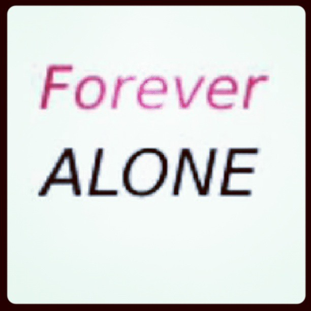 Single Forever Quotes: #Forever #Alone #quote #quotes #TrueStory
