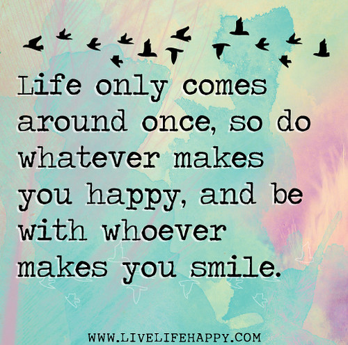 Happiness In Life Quotes: Life Only Comes Around Once, So Do Whatever Makes You