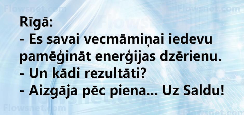 Rīgā: - Es savai vecmāmiņai iedevu pamēģināt enerģijas dzērienu. - Un kādi rezultāti? - Aizgāja pēc piena... Uz Saldu!