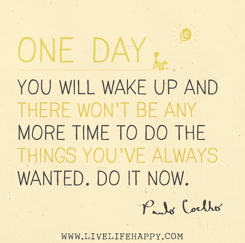 """""""One day you will wake up and there won't be any more time ..."""