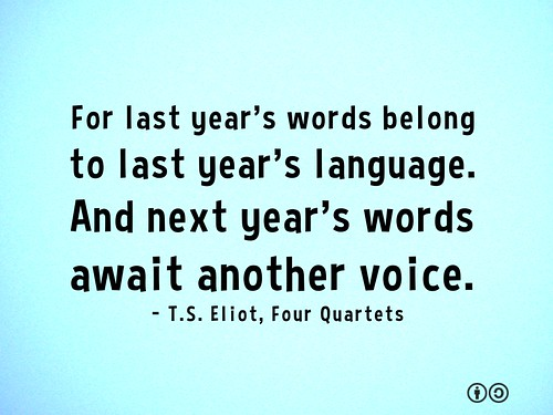 For last year's words belong to last year's language. And next year's words await another voice. - T.S. Eliot