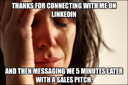 Thanks for connecting with me on LinkedIn and then messaging me 5 minutes later with a sales pitch.