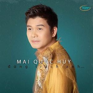 Mai Quốc Huy – Đừng Trách Anh… – TNCD572 – 2016 – MP3 – Album