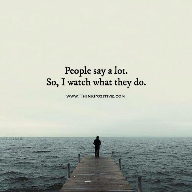 People Say A Lot So I Watch What They Do Via Thinkp