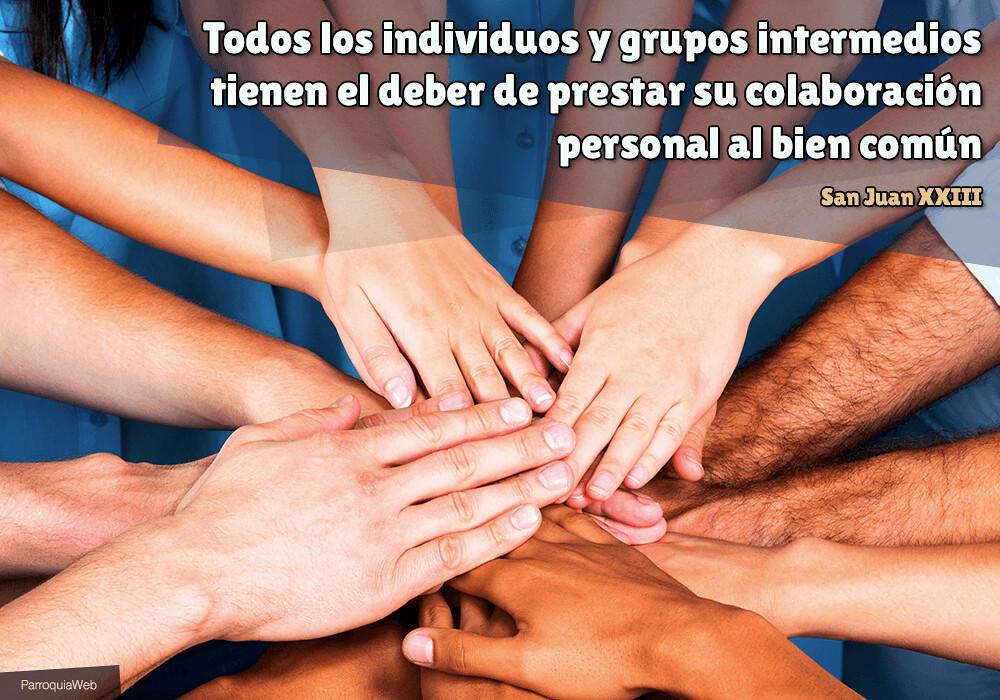 Todos los individuos y grupos intermedios tienen el deber de prestar su colaboración personal al bien común - San Juan XXIII