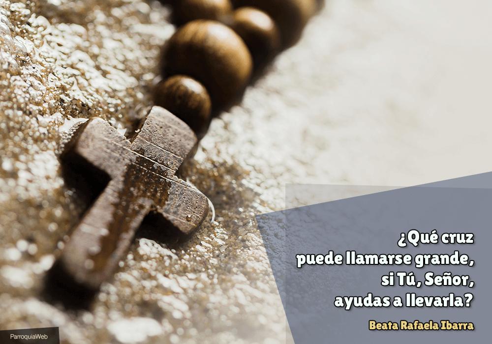 ¿Qué cruz puede llamarse grande, si Tú, Señor, ayudas a llevarla? - Beata Rafaela Ibarra