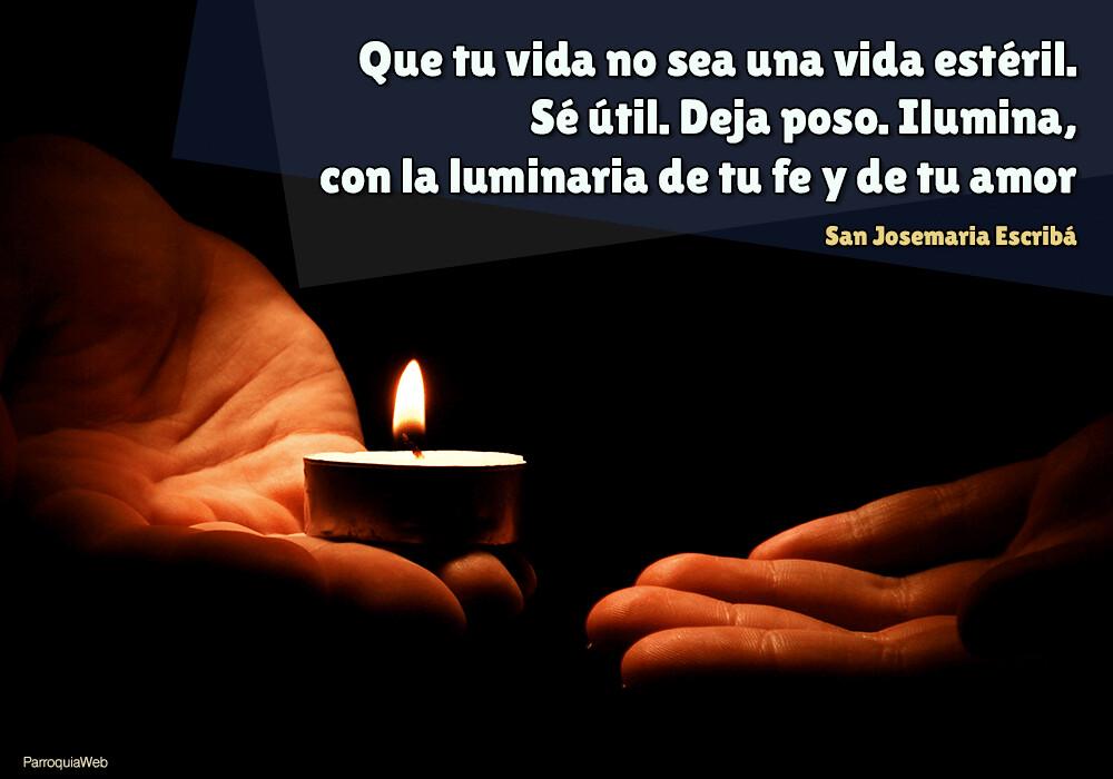 Que tu vida no sea una vida estéril. Sé útil. Deja poso. Ilumina, con la luminaria de tu fe y de tu amor - San Josemaria Escribá