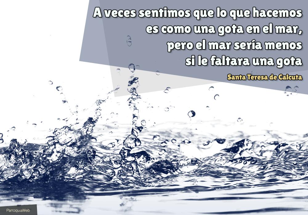 A veces sentimos que lo que hacemos es como una gota en el mar, pero el mar sería menos si le faltara una gota - Santa Teresa de Calcuta