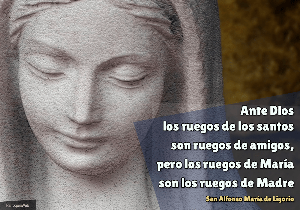 Ante Dios los ruegos de los santos son ruegos de amigos, pero los ruegos de María son los ruegos de Madre - San Alfonso María de Ligorio