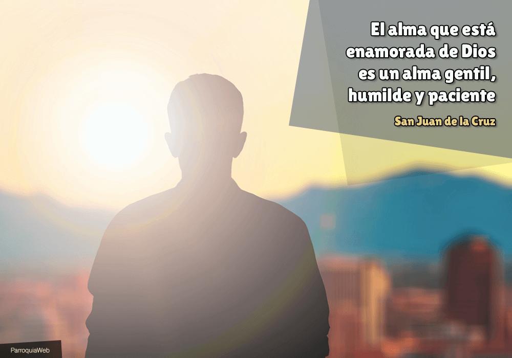 El alma que está enamorada de Dios es un alma gentil, humilde y paciente - San Juan de la Cruz