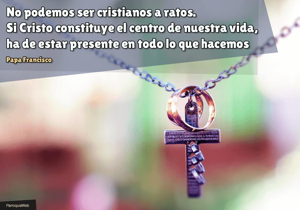 No podemos ser cristianos a ratos. Si Cristo constituye el centro de nuestra vida, ha de estar presente en todo lo que hacemos - Papa Francisco