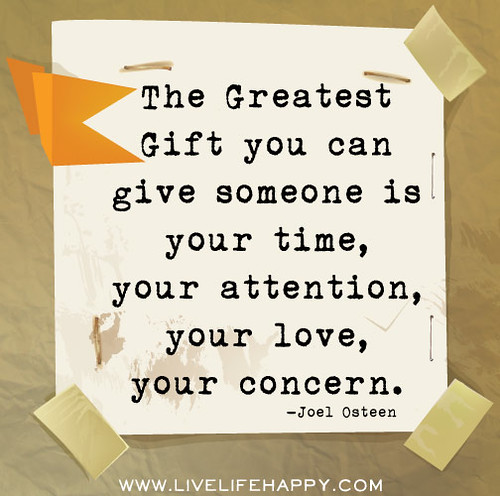The greatest gift you can give someone is your time, your ...