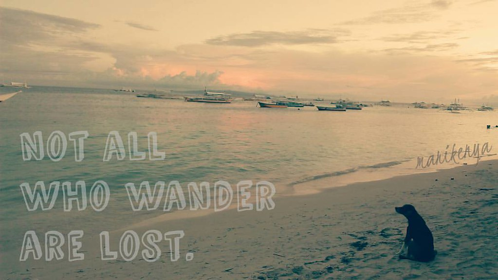 Not all who wander are lost.